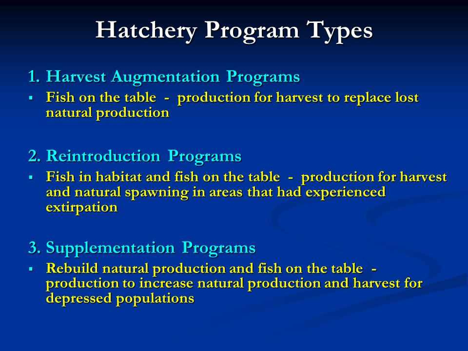 Hatchery Program Types 1.Harvest Augmentation Programs Fish on the table - production for harvest to replace lost natural production Fish on the table - production for harvest to replace lost natural production 2.