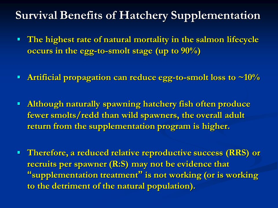 Survival Benefits of Hatchery Supplementation The highest rate of natural mortality in the salmon lifecycle occurs in the egg-to-smolt stage (up to 90%) The highest rate of natural mortality in the salmon lifecycle occurs in the egg-to-smolt stage (up to 90%) Artificial propagation can reduce egg-to-smolt loss to ~10% Artificial propagation can reduce egg-to-smolt loss to ~10% Although naturally spawning hatchery fish often produce fewer smolts/redd than wild spawners, the overall adult return from the supplementation program is higher.