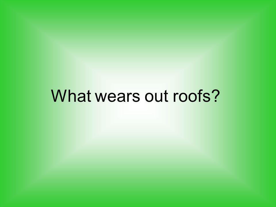 What wears out roofs?