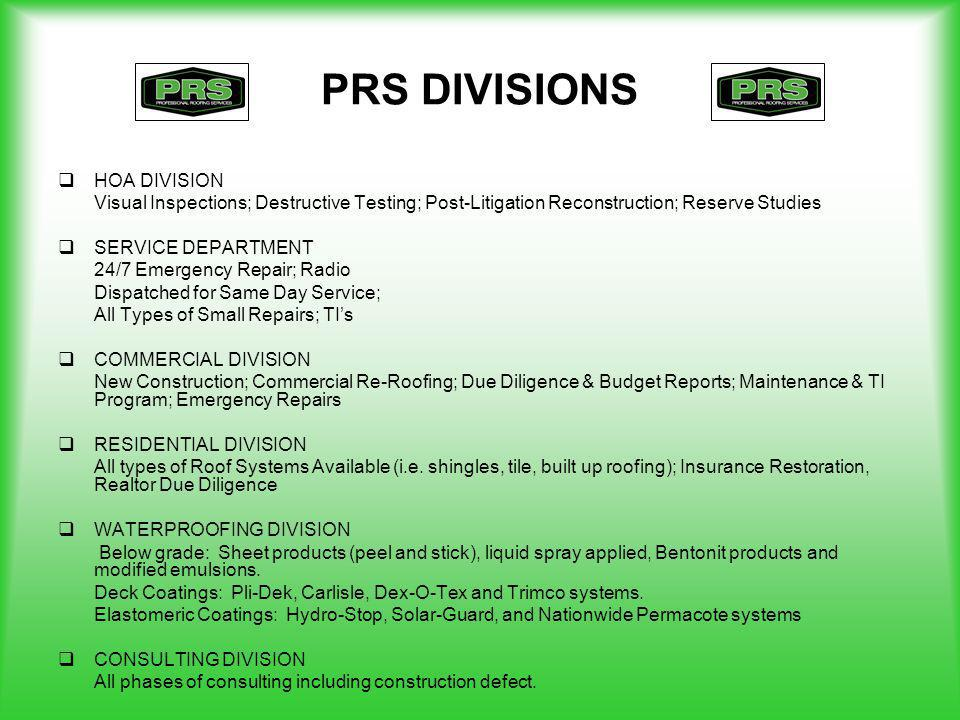 PRS DIVISIONS HOA DIVISION Visual Inspections; Destructive Testing; Post-Litigation Reconstruction; Reserve Studies SERVICE DEPARTMENT 24/7 Emergency Repair; Radio Dispatched for Same Day Service; All Types of Small Repairs; TIs COMMERCIAL DIVISION New Construction; Commercial Re-Roofing; Due Diligence & Budget Reports; Maintenance & TI Program; Emergency Repairs RESIDENTIAL DIVISION All types of Roof Systems Available (i.e.