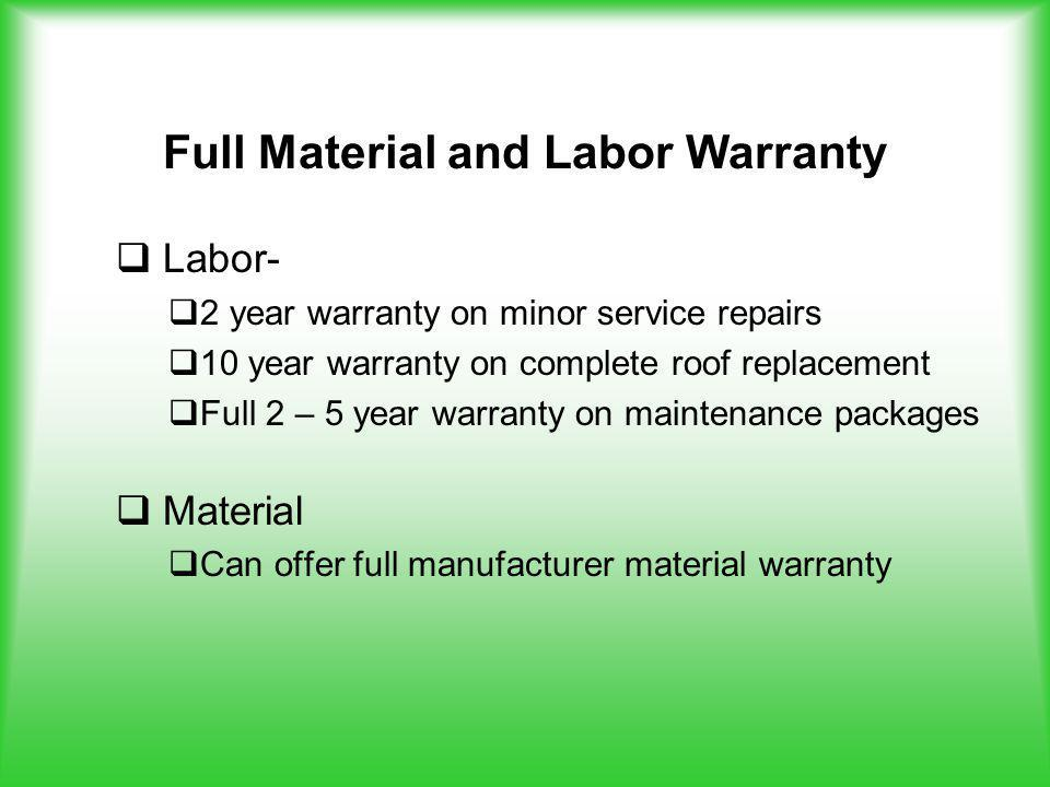 Full Material and Labor Warranty Labor- 2 year warranty on minor service repairs 10 year warranty on complete roof replacement Full 2 – 5 year warranty on maintenance packages Material Can offer full manufacturer material warranty