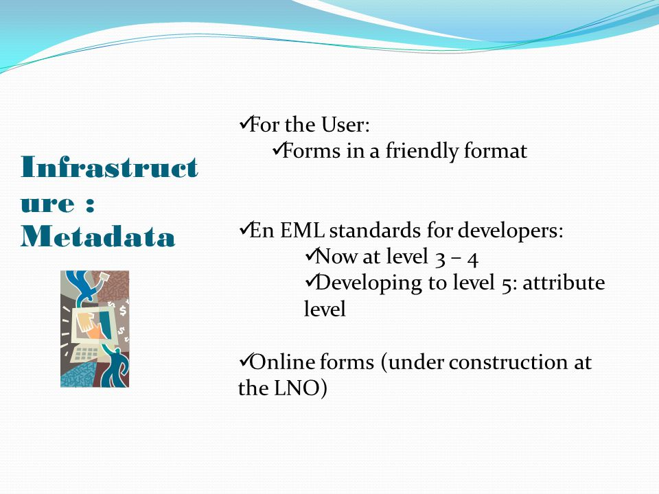 Infrastruct ure : Metadata For the User: Forms in a friendly format En EML standards for developers: Now at level 3 – 4 Developing to level 5: attribu