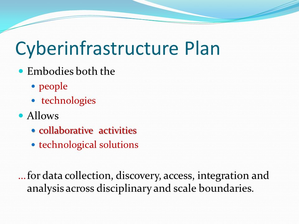 Cyberinfrastructure Plan Embodies both the people technologies Allows collaborative activities collaborative activities technological solutions …for d