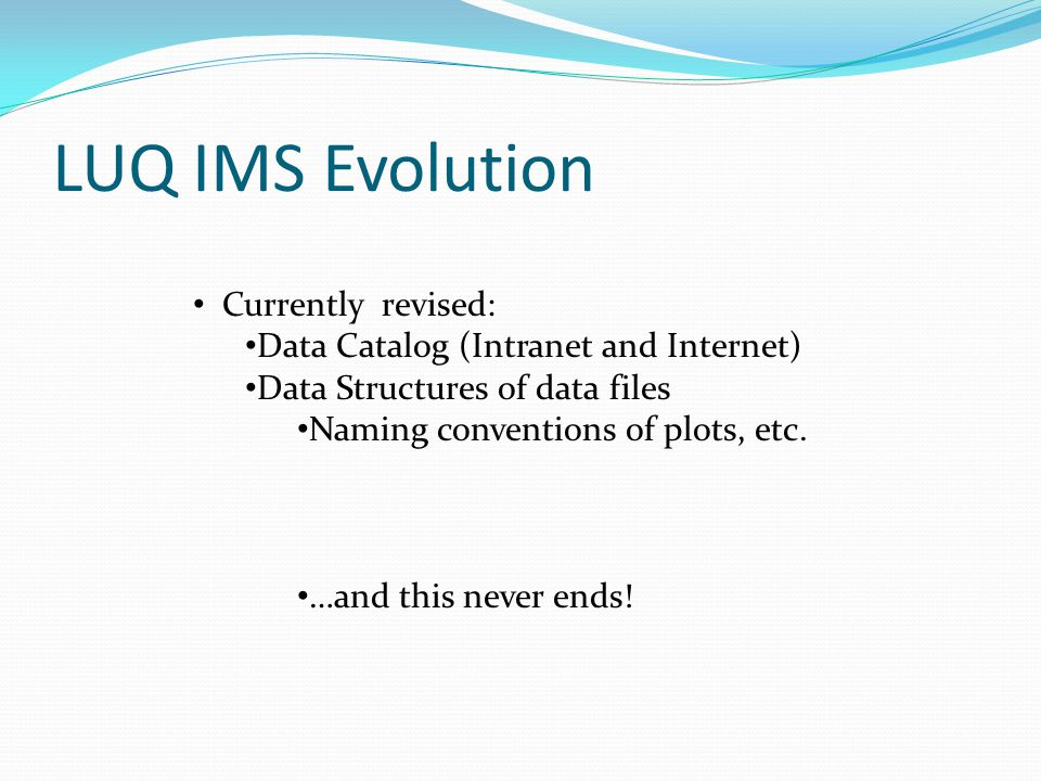 LUQ IMS Evolution Currently revised: Data Catalog (Intranet and Internet) Data Structures of data files Naming conventions of plots, etc. …and this ne