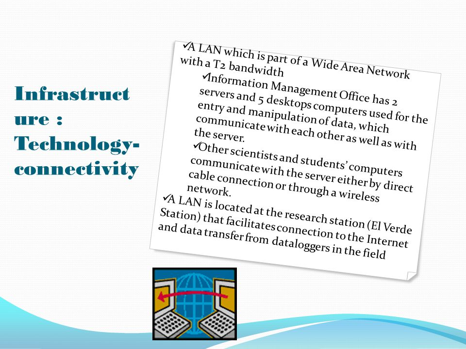 Infrastruct ure : Technology- connectivity A LAN which is part of a Wide Area Network with a T2 bandwidth Information Management Office has 2 servers and 5 desktops computers used for the entry and manipulation of data, which communicate with each other as well as with the server.