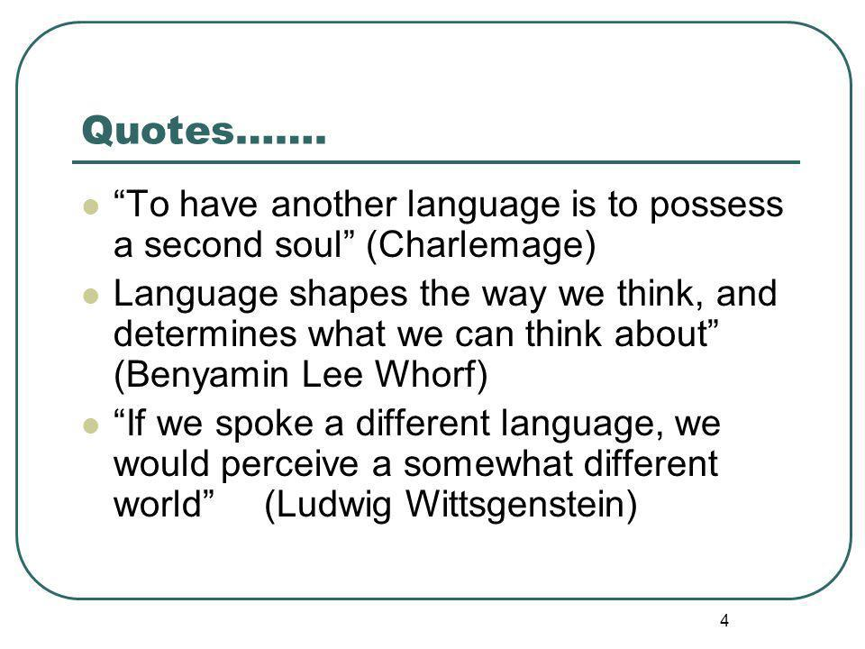 4 Quotes……. To have another language is to possess a second soul (Charlemage) Language shapes the way we think, and determines what we can think about