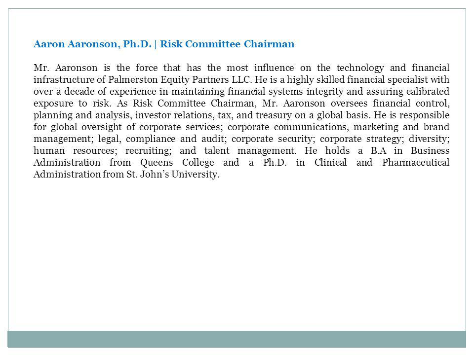 Aaron Aaronson, Ph.D.   Risk Committee Chairman Mr. Aaronson is the force that has the most influence on the technology and financial infrastructure o