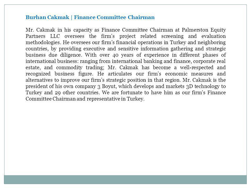 Burhan Cakmak   Finance Committee Chairman Mr. Cakmak in his capacity as Finance Committee Chairman at Palmerston Equity Partners LLC oversees the fir