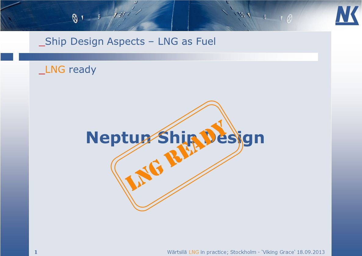 _Ship Design Aspects – LNG as Fuel 1 Wärtsilä LNG in practice; Stockholm - Viking Grace 18.09.2013 _LNG ready Neptun Ship Design LNG READY