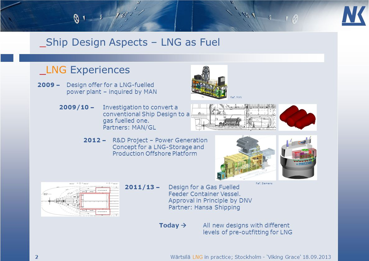 _Ship Design Aspects – LNG as Fuel 2 Wärtsilä LNG in practice; Stockholm - Viking Grace 18.09.2013 _LNG Experiences 2009 – Design offer for a LNG-fuelled power plant – inquired by MAN Today All new designs with different levels of pre-outfitting for LNG 2009/10 – Investigation to convert a conventional Ship Design to a gas fuelled one.