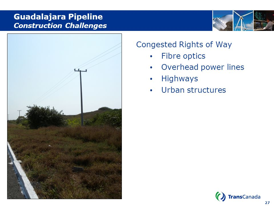 27 Guadalajara Pipeline Construction Challenges Congested Rights of Way Fibre optics Overhead power lines Highways Urban structures