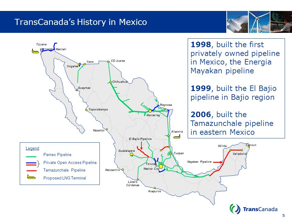5 TransCanadas History in Mexico CD Juarez Nogales Mexico City M é rida Toluca Tuxpan Naco L á zaro C á rdenas Guadalajara Altamira Mayakan Pipeline E
