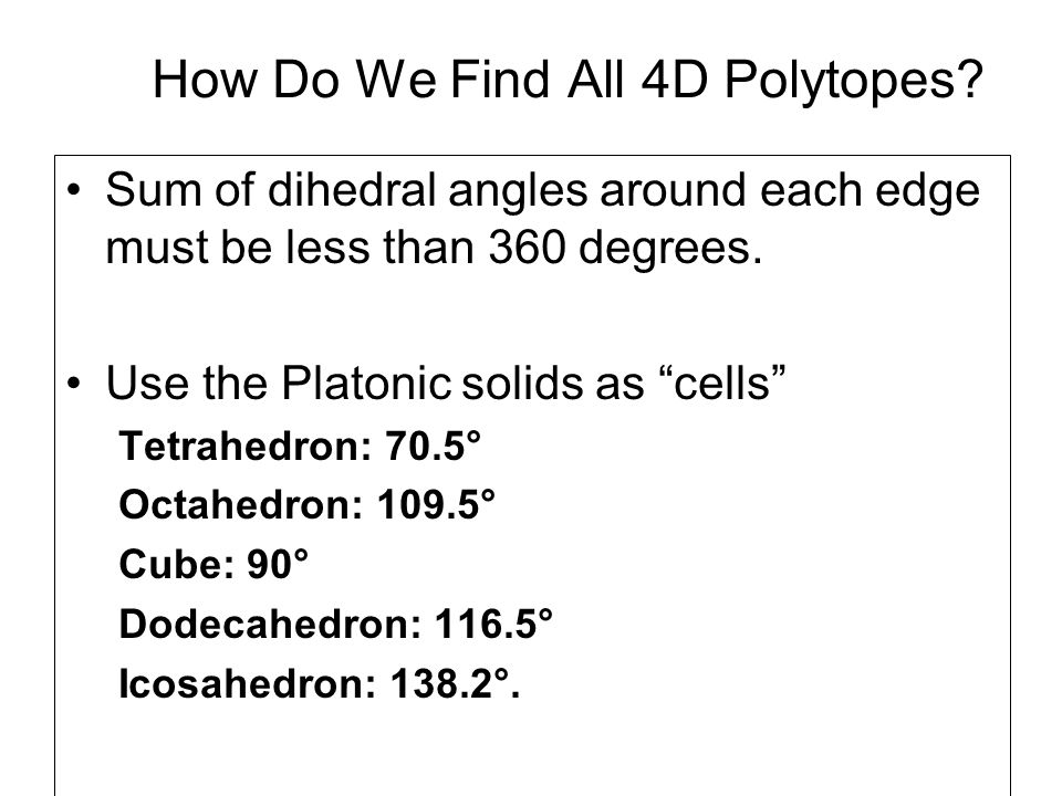 How Do We Find All 4D Polytopes? Sum of dihedral angles around each edge must be less than 360 degrees. Use the Platonic solids as cells Tetrahedron:
