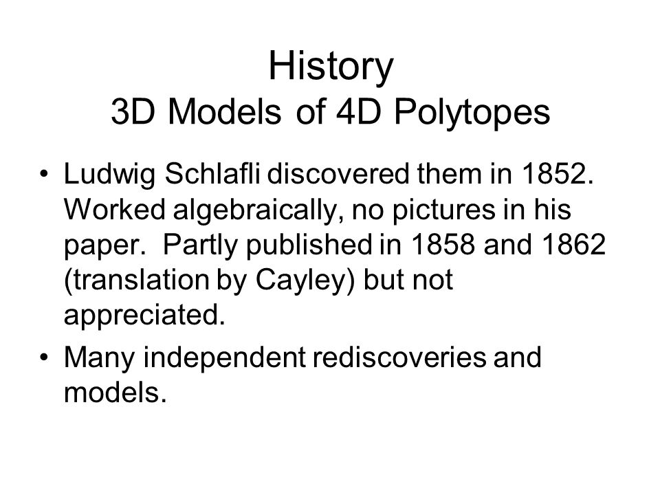 History 3D Models of 4D Polytopes Ludwig Schlafli discovered them in 1852. Worked algebraically, no pictures in his paper. Partly published in 1858 an