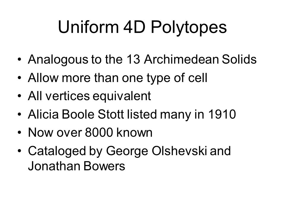 Uniform 4D Polytopes Analogous to the 13 Archimedean Solids Allow more than one type of cell All vertices equivalent Alicia Boole Stott listed many in
