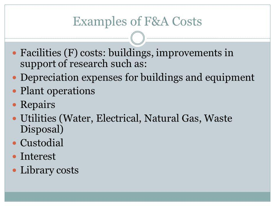 Examples of F&A Costs Facilities (F) costs: buildings, improvements in support of research such as: Depreciation expenses for buildings and equipment Plant operations Repairs Utilities (Water, Electrical, Natural Gas, Waste Disposal) Custodial Interest Library costs