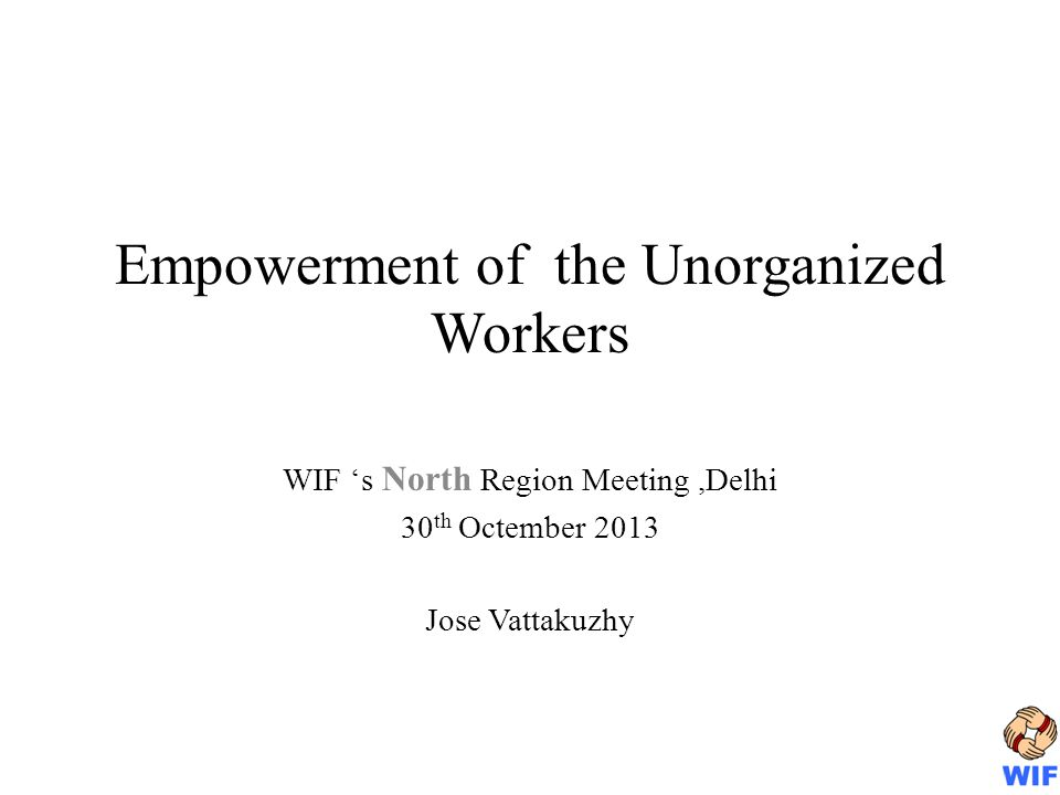 Empowerment of the Unorganized Workers WIF s North Region Meeting,Delhi 30 th Octember 2013 Jose Vattakuzhy