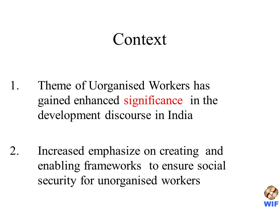 Context 1.Theme of Uorganised Workers has gained enhanced significance in the development discourse in India 2.Increased emphasize on creating and ena
