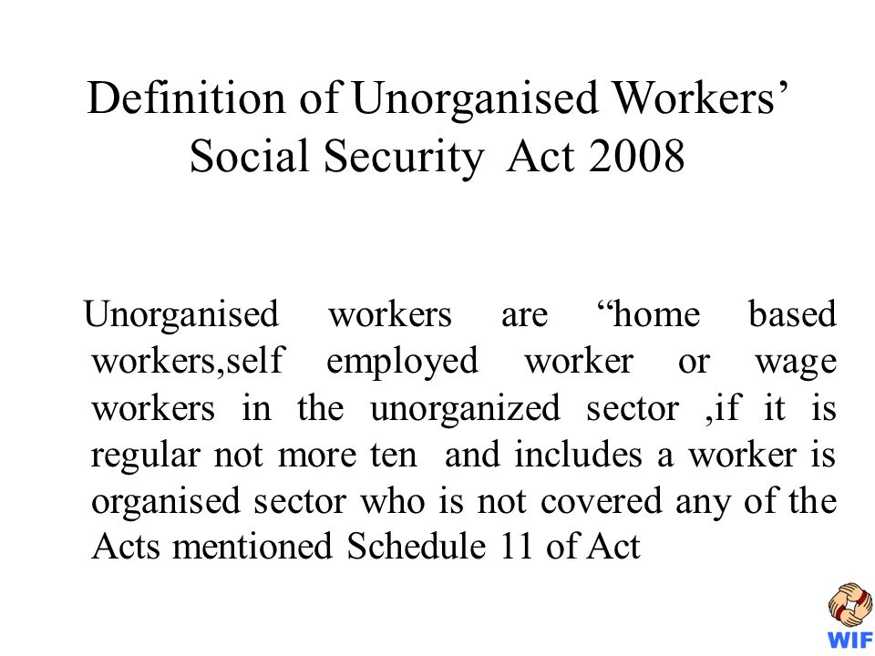 Definition of Unorganised Workers Social Security Act 2008 Unorganised workers are home based workers,self employed worker or wage workers in the unorganized sector,if it is regular not more ten and includes a worker is organised sector who is not covered any of the Acts mentioned Schedule 11 of Act