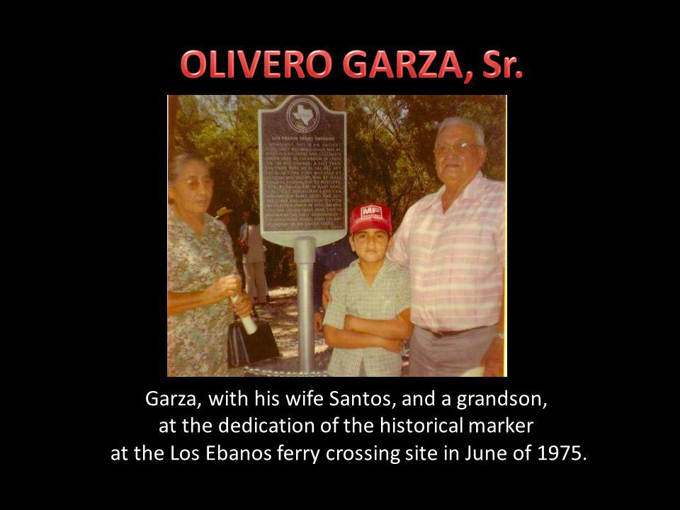 Sabas Ruiz, grandfather of Olivero Garza, Sr., operated the first river boat crossing at Los Ebanos, TX beginning in 1899.
