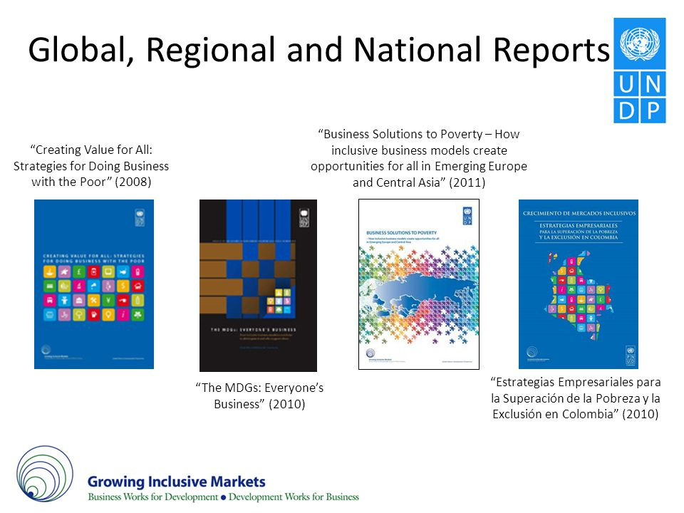 Global, Regional and National Reports Creating Value for All: Strategies for Doing Business with the Poor (2008) The MDGs: Everyones Business (2010) B