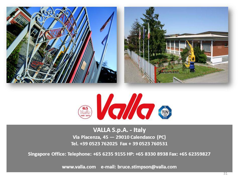 31 VALLA S.p.A. - Italy Via Piacenza, 45 29010 Calendasco (PC) Tel. +39 0523 762025 Fax + 39 0523 760531 Singapore Office: Telephone: +65 6235 9155 HP