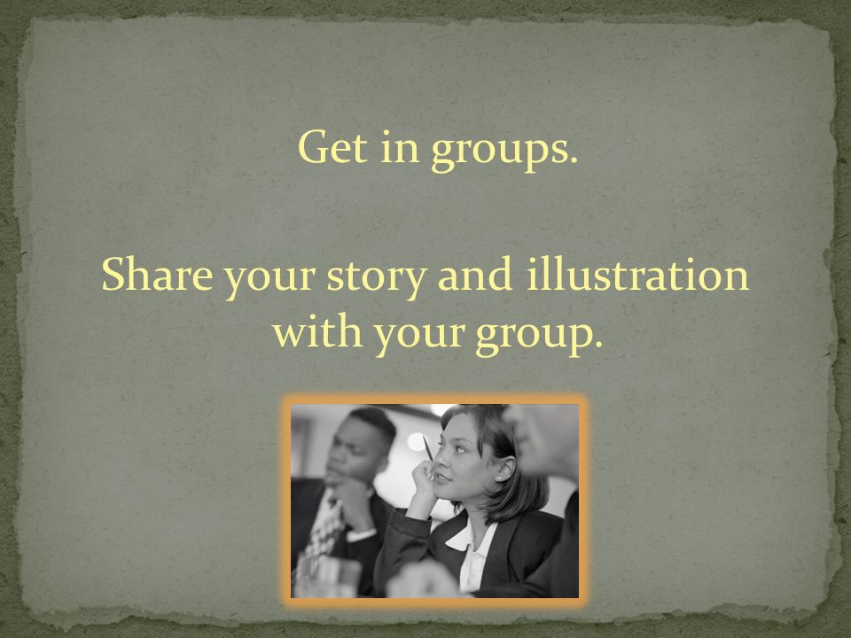 Get in groups. Share your story and illustration with your group.