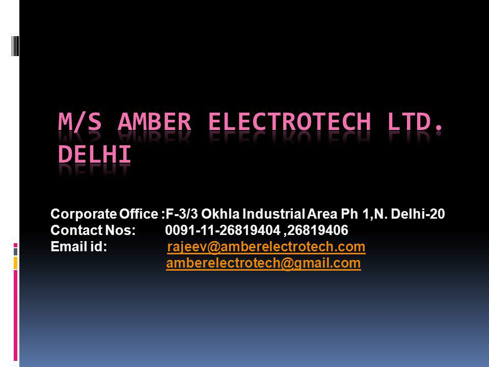Corporate Office :F-3/3 Okhla Industrial Area Ph 1,N. Delhi-20 Contact Nos: 0091-11-26819404,26819406 Email id: rajeev@amberelectrotech.comrajeev@ambe