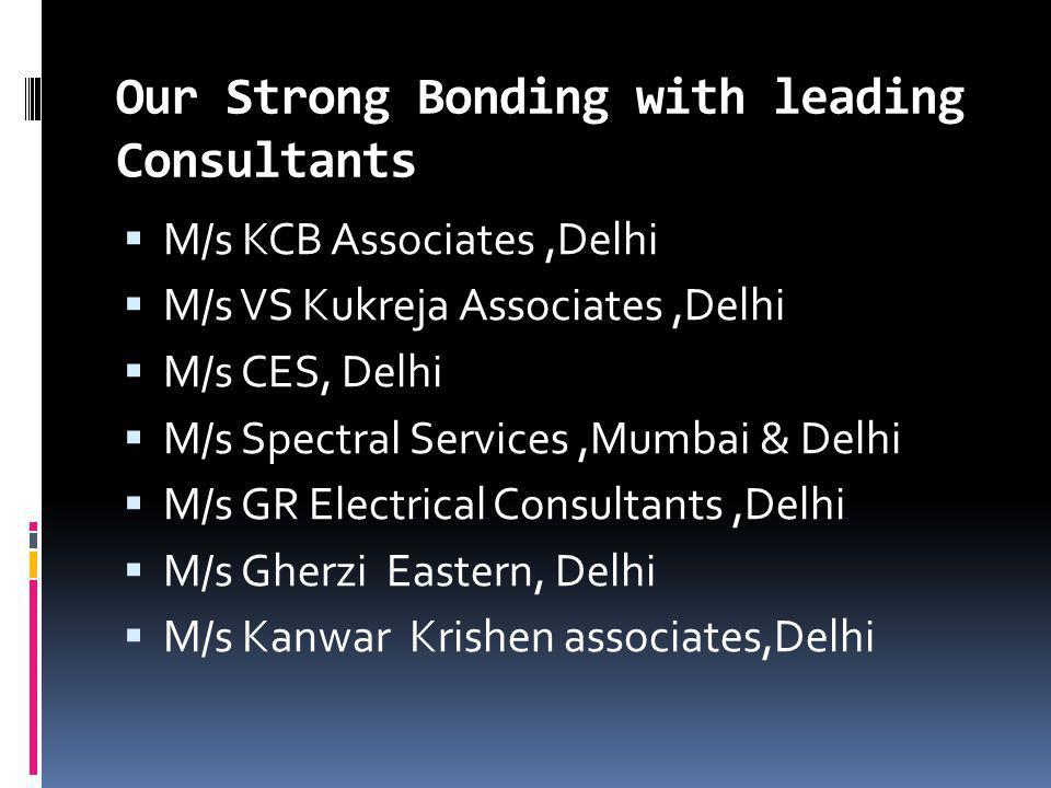 Our Strong Bonding with leading Consultants M/s KCB Associates,Delhi M/s VS Kukreja Associates,Delhi M/s CES, Delhi M/s Spectral Services,Mumbai & Delhi M/s GR Electrical Consultants,Delhi M/s Gherzi Eastern, Delhi M/s Kanwar Krishen associates,Delhi