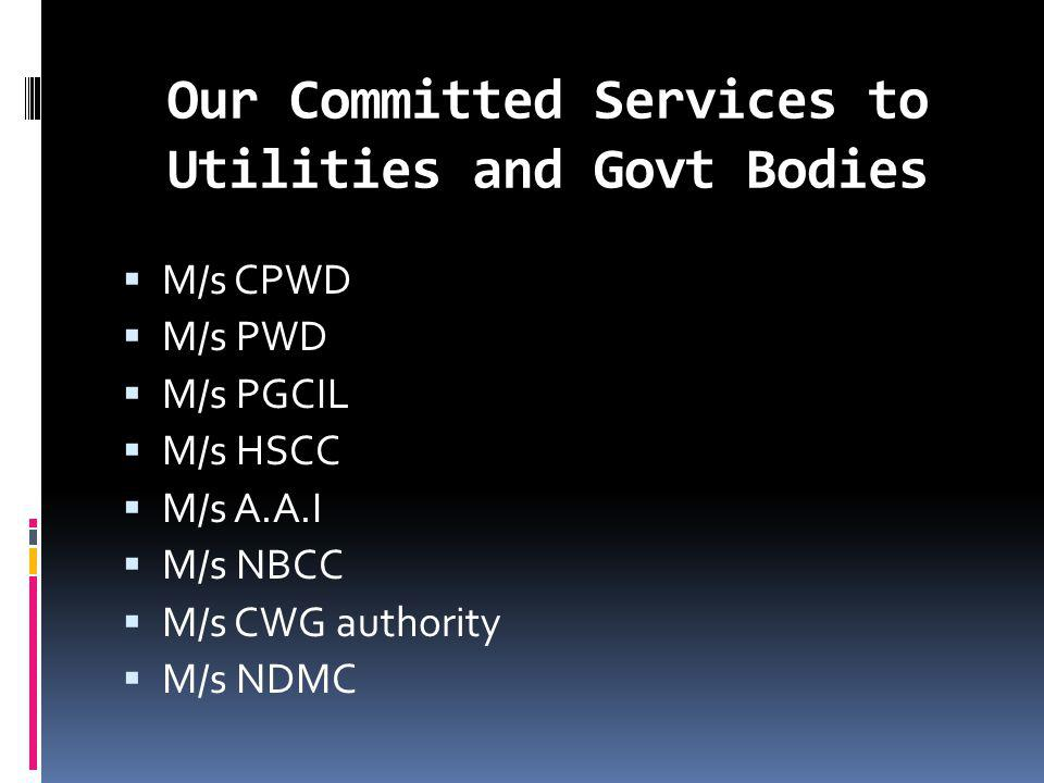 Our Committed Services to Utilities and Govt Bodies M/s CPWD M/s PWD M/s PGCIL M/s HSCC M/s A.A.I M/s NBCC M/s CWG authority M/s NDMC