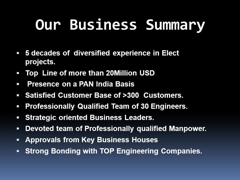Our Business Summary 5 decades of diversified experience in Elect projects. Top Line of more than 20Million USD Presence on a PAN India Basis Satisfie