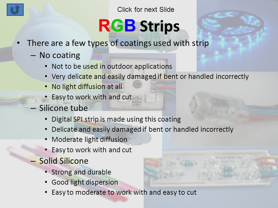 RGB RGB Strips There are a few types of coatings used with strip – No coating Not to be used in outdoor applications Very delicate and easily damaged if bent or handled incorrectly No light diffusion at all Easy to work with and cut – Silicone tube Digital SPI strip is made using this coating Delicate and easily damaged if bent or handled incorrectly Moderate light diffusion Easy to work with and cut – Solid Silicone Strong and durable Good light dispersion Easy to moderate to work with and easy to cut Click for next Slide