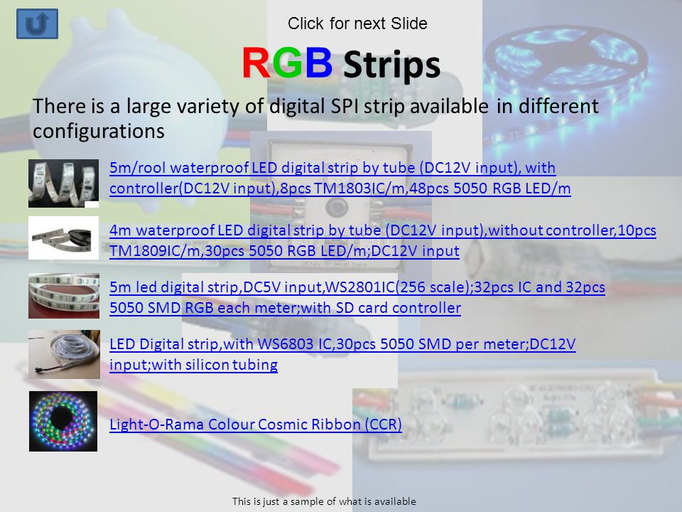RGB RGB Strips There is a large variety of digital SPI strip available in different configurations 5m/rool waterproof LED digital strip by tube (DC12V input), with controller(DC12V input),8pcs TM1803IC/m,48pcs 5050 RGB LED/m 4m waterproof LED digital strip by tube (DC12V input),without controller,10pcs TM1809IC/m,30pcs 5050 RGB LED/m;DC12V input 5m led digital strip,DC5V input,WS2801IC(256 scale);32pcs IC and 32pcs 5050 SMD RGB each meter;with SD card controller LED Digital strip,with WS6803 IC,30pcs 5050 SMD per meter;DC12V input;with silicon tubing Light-O-Rama Colour Cosmic Ribbon (CCR) This is just a sample of what is available Click for next Slide