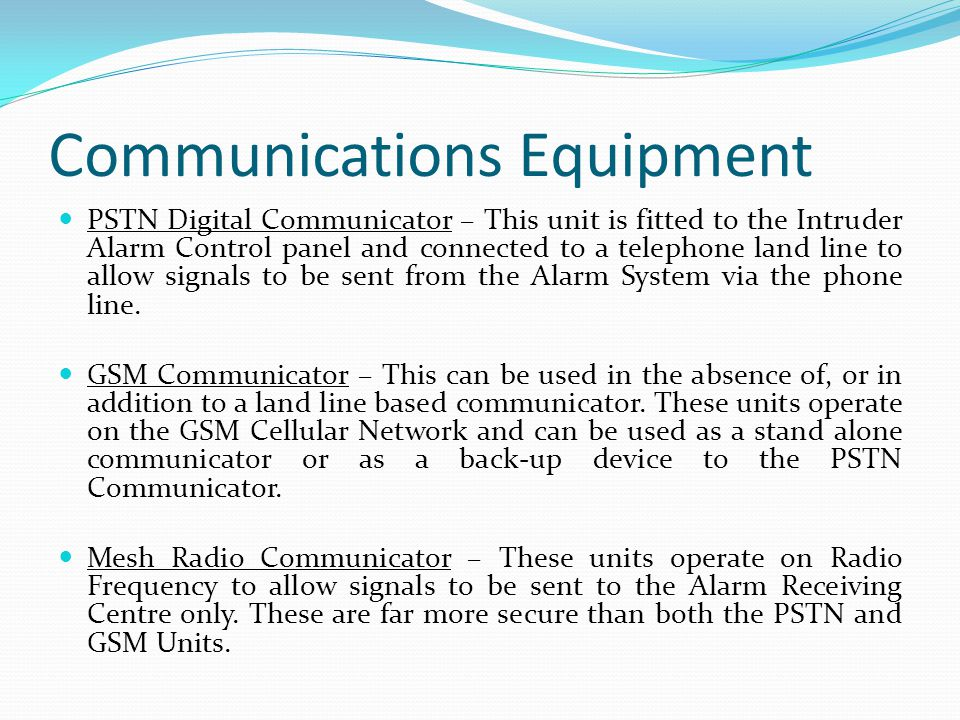 Communications Equipment PSTN Digital Communicator – This unit is fitted to the Intruder Alarm Control panel and connected to a telephone land line to