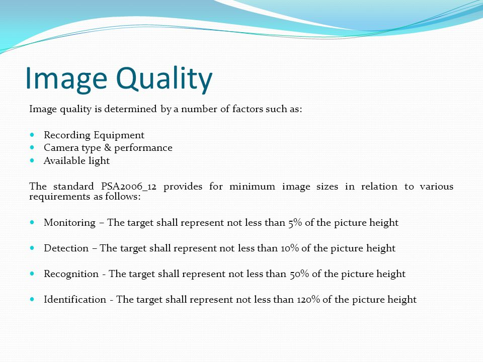 Image Quality Image quality is determined by a number of factors such as: Recording Equipment Camera type & performance Available light The standard P