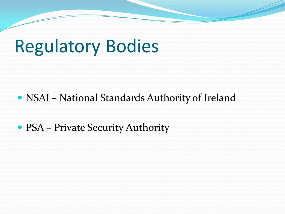 Regulatory Bodies NSAI – National Standards Authority of Ireland PSA – Private Security Authority
