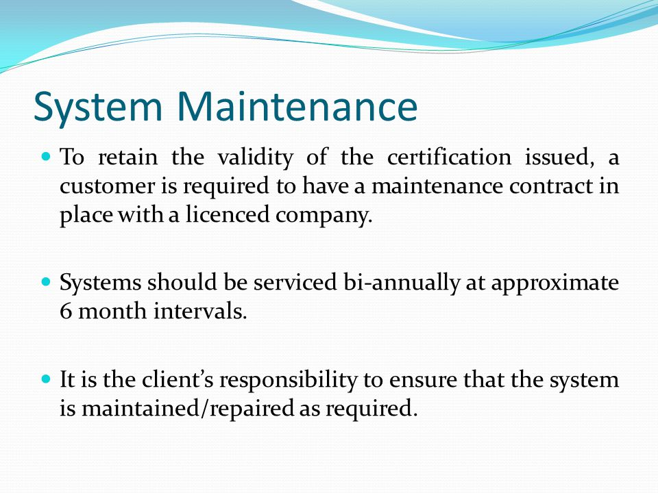 System Maintenance To retain the validity of the certification issued, a customer is required to have a maintenance contract in place with a licenced