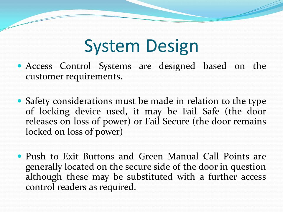 System Design Access Control Systems are designed based on the customer requirements. Safety considerations must be made in relation to the type of lo