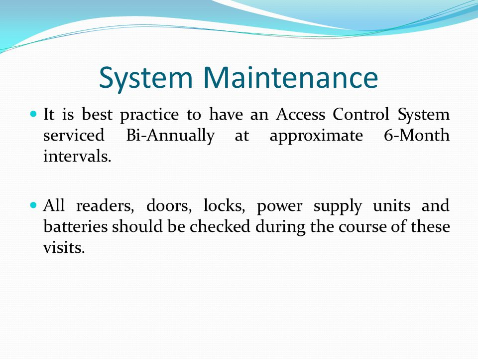 System Maintenance It is best practice to have an Access Control System serviced Bi-Annually at approximate 6-Month intervals. All readers, doors, loc