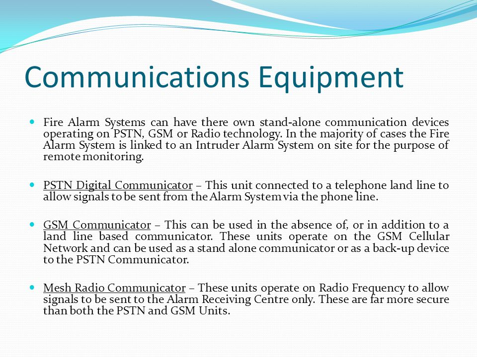 Communications Equipment Fire Alarm Systems can have there own stand-alone communication devices operating on PSTN, GSM or Radio technology. In the ma