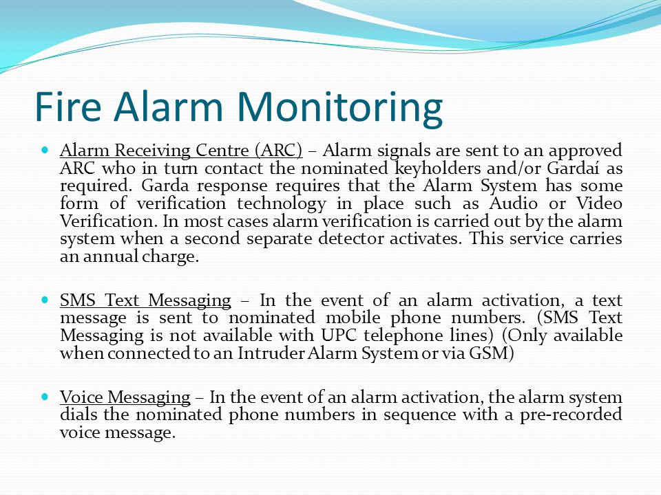 Fire Alarm Monitoring Alarm Receiving Centre (ARC) – Alarm signals are sent to an approved ARC who in turn contact the nominated keyholders and/or Gar