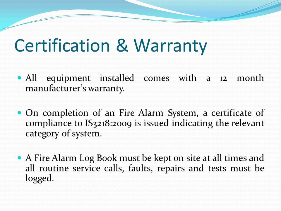 Certification & Warranty All equipment installed comes with a 12 month manufacturers warranty. On completion of an Fire Alarm System, a certificate of