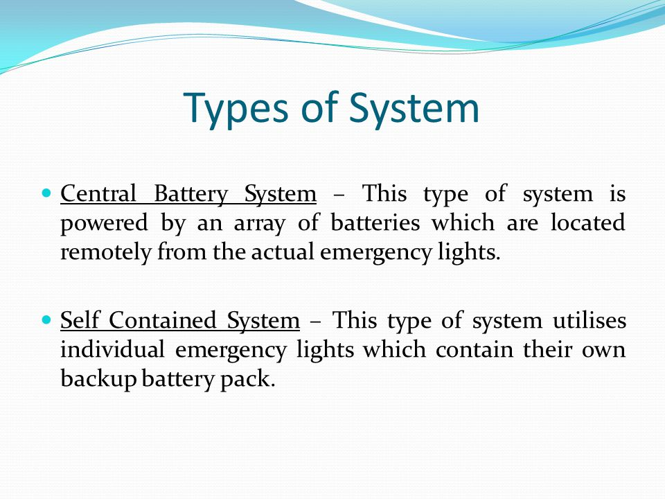 Types of System Central Battery System – This type of system is powered by an array of batteries which are located remotely from the actual emergency