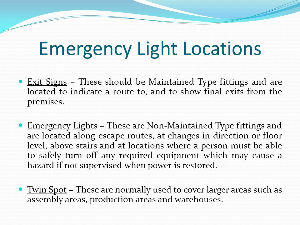 Emergency Light Locations Exit Signs – These should be Maintained Type fittings and are located to indicate a route to, and to show final exits from t