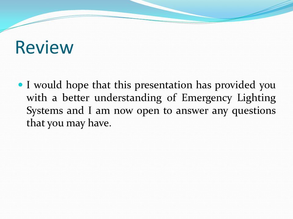 Review I would hope that this presentation has provided you with a better understanding of Emergency Lighting Systems and I am now open to answer any