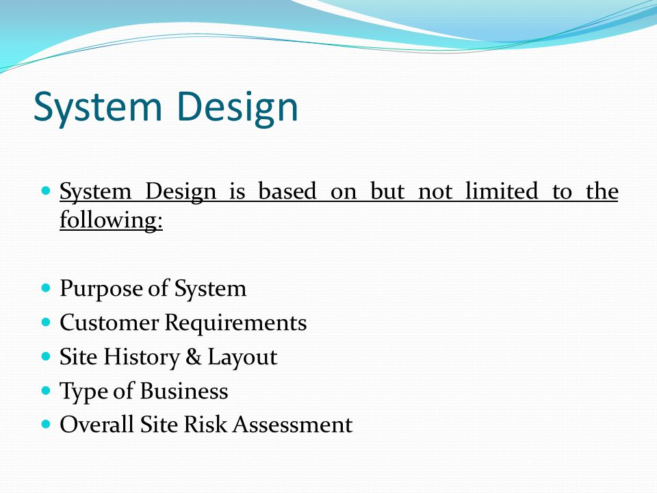 System Design System Design is based on but not limited to the following: Purpose of System Customer Requirements Site History & Layout Type of Busine