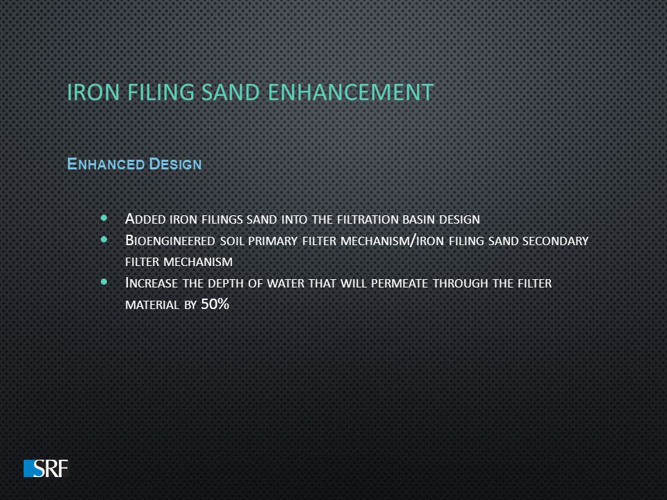 E NHANCED D ESIGN A DDED IRON FILINGS SAND INTO THE FILTRATION BASIN DESIGN B IOENGINEERED SOIL PRIMARY FILTER MECHANISM / IRON FILING SAND SECONDARY FILTER MECHANISM I NCREASE THE DEPTH OF WATER THAT WILL PERMEATE THROUGH THE FILTER MATERIAL BY 50%