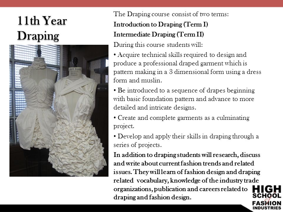 11th Year Draping The Draping course consist of two terms: Introduction to Draping (Term I) Intermediate Draping (Term II) During this course students
