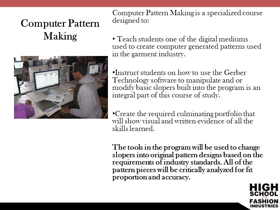 Computer Pattern Making Computer Pattern Making is a specialized course designed to: Teach students one of the digital mediums used to create computer