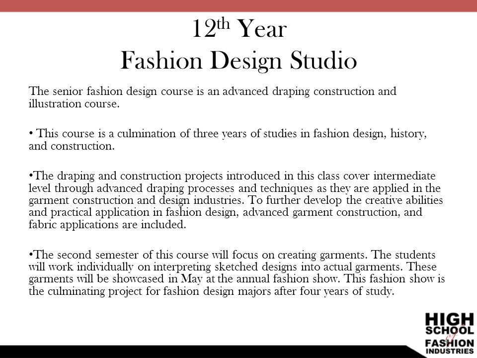 12 th Year Fashion Design Studio The senior fashion design course is an advanced draping construction and illustration course. This course is a culmin